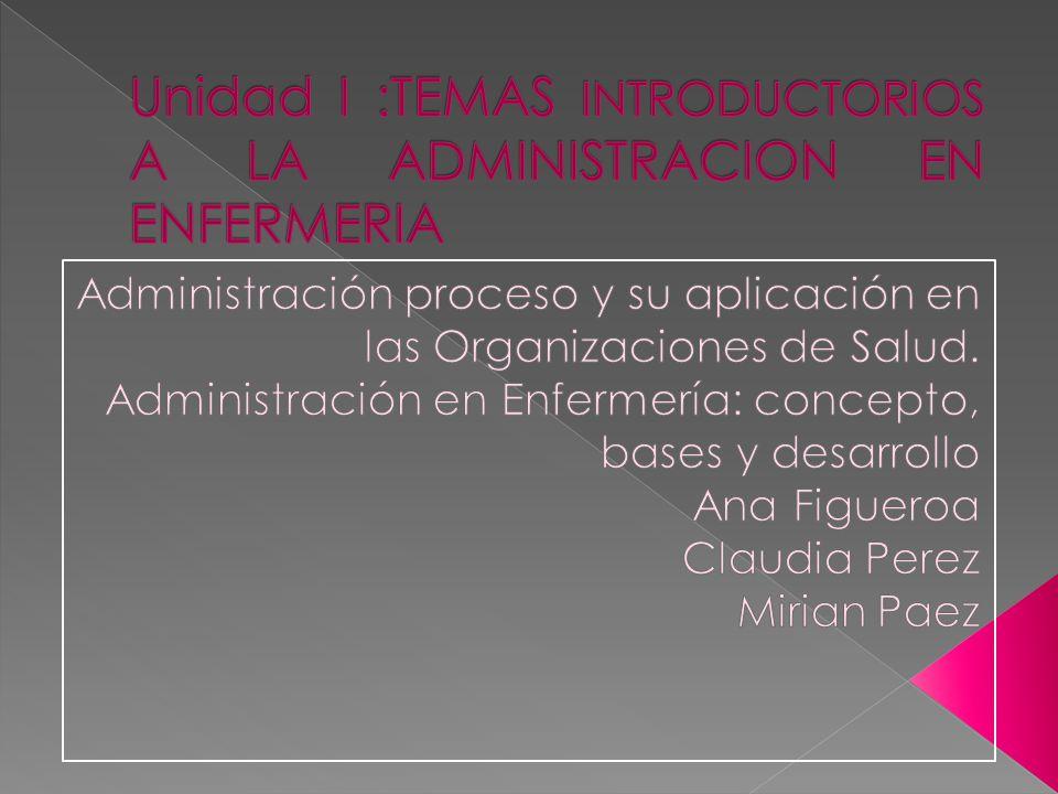 Unidad I :TEMAS INTRODUCTORIOS A LA ADMINISTRACION EN ENFERMERIA