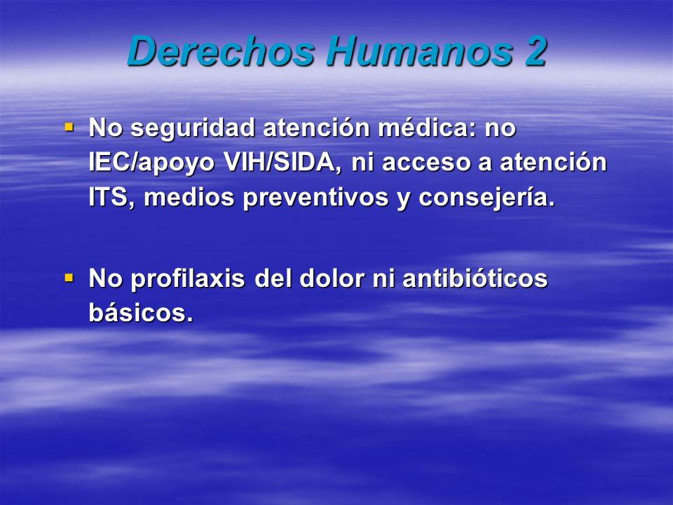 Derechos Humanos 2 No seguridad atención médica: no IEC/apoyo VIH/SIDA, ni acceso a atención ITS, medios preventivos y consejería.