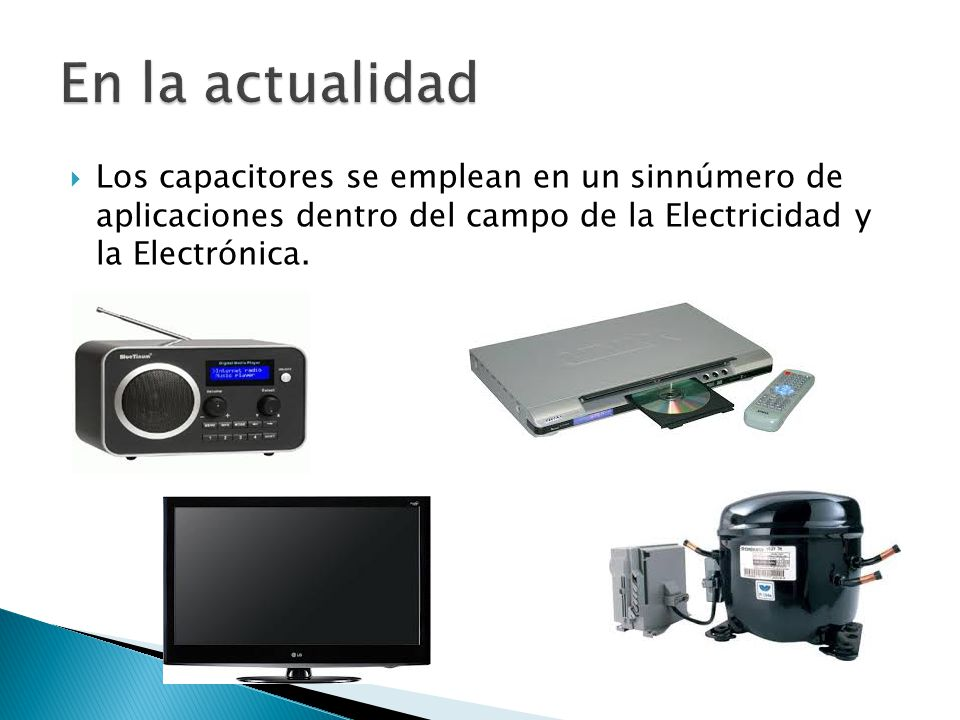 En la actualidad Los capacitores se emplean en un sinnúmero de aplicaciones dentro del campo de la Electricidad y la Electrónica.