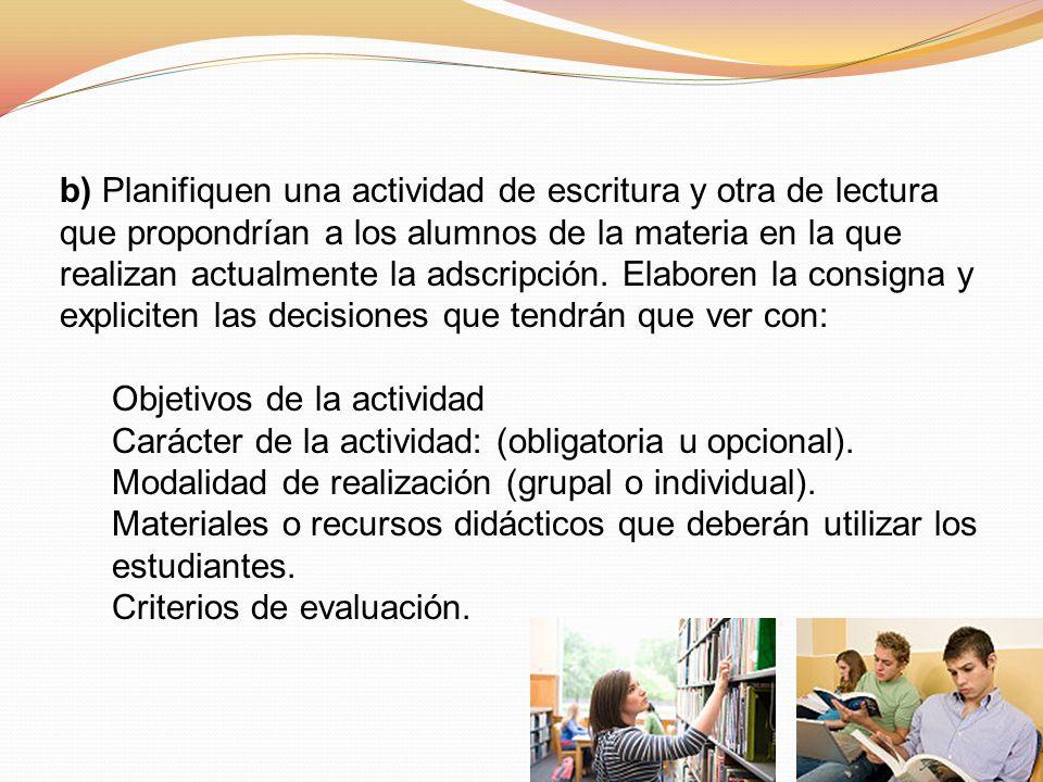b) Planifiquen una actividad de escritura y otra de lectura que propondrían a los alumnos de la materia en la que realizan actualmente la adscripción. Elaboren la consigna y expliciten las decisiones que tendrán que ver con: