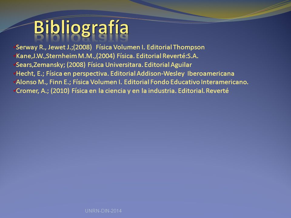 Bibliografía Serway R., Jewet J.;(2008) Física Volumen I. Editorial Thompson. Kane,J.W.,Sternheim M.M.,(2004) Física. Editorial Reverté:S.A.