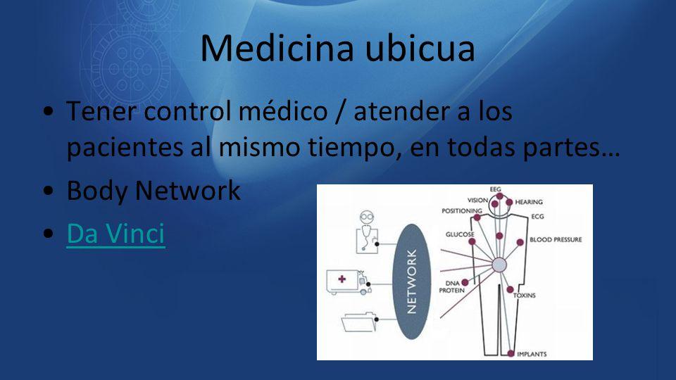 Medicina ubicua Tener control médico / atender a los pacientes al mismo tiempo, en todas partes… Body Network.