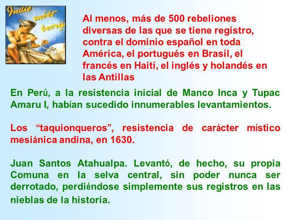 Al menos, más de 500 rebeliones diversas de las que se tiene registro, contra el dominio español en toda América, el portugués en Brasil, el francés en Haití, el inglés y holandés en las Antillas