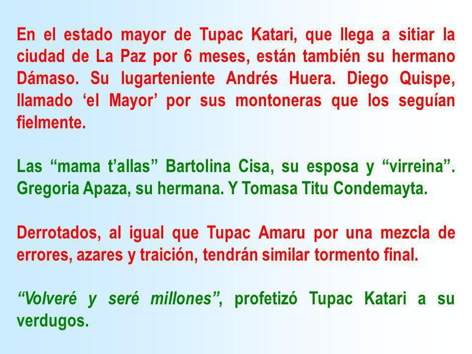 En el estado mayor de Tupac Katari, que llega a sitiar la ciudad de La Paz por 6 meses, están también su hermano Dámaso. Su lugarteniente Andrés Huera. Diego Quispe, llamado 'el Mayor' por sus montoneras que los seguían fielmente.