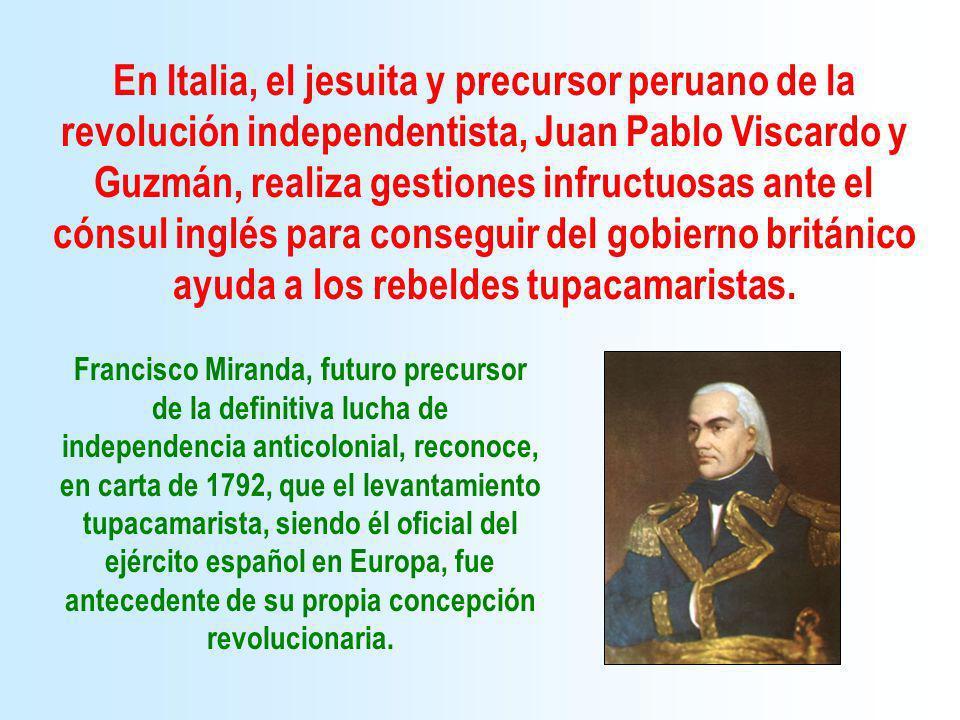 En Italia, el jesuita y precursor peruano de la revolución independentista, Juan Pablo Viscardo y Guzmán, realiza gestiones infructuosas ante el cónsul inglés para conseguir del gobierno británico ayuda a los rebeldes tupacamaristas.