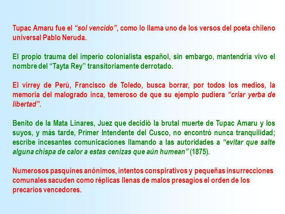 Tupac Amaru fue el sol vencido , como lo llama uno de los versos del poeta chileno universal Pablo Neruda.