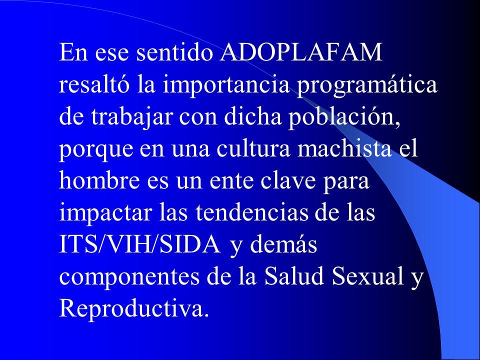 En ese sentido ADOPLAFAM resaltó la importancia programática de trabajar con dicha población, porque en una cultura machista el hombre es un ente clave para impactar las tendencias de las ITS/VIH/SIDA y demás componentes de la Salud Sexual y Reproductiva.