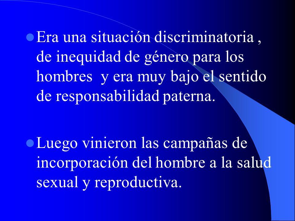 Era una situación discriminatoria , de inequidad de género para los hombres y era muy bajo el sentido de responsabilidad paterna.