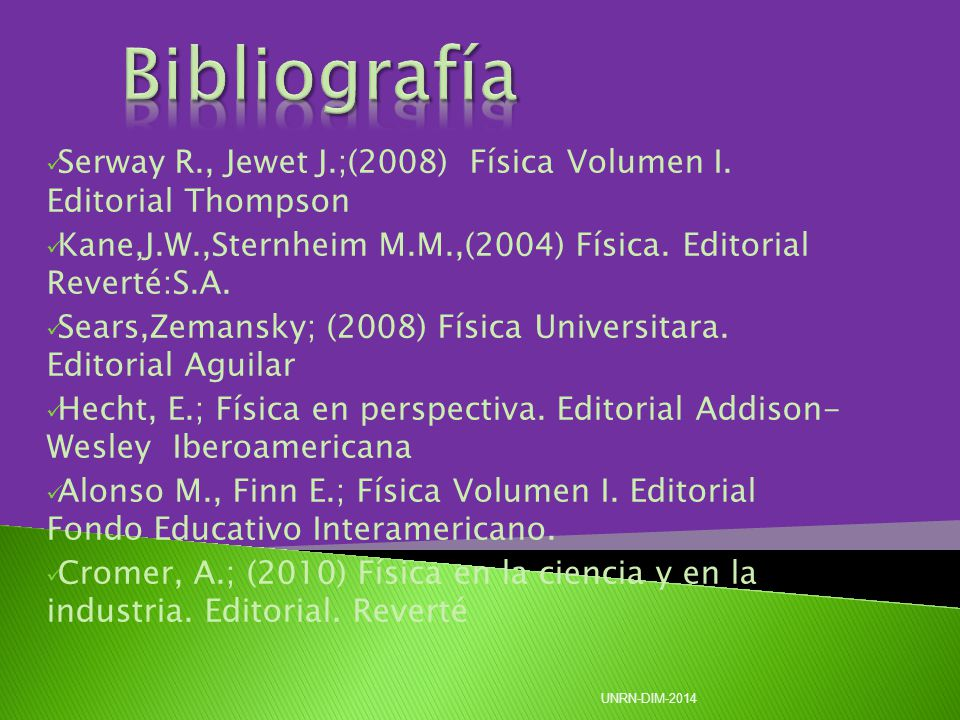 Bibliografía Serway R., Jewet J.;(2008) Física Volumen I. Editorial Thompson. Kane,J.W.,Sternheim M.M.,(2004) Física. Editorial Reverté:S.A.