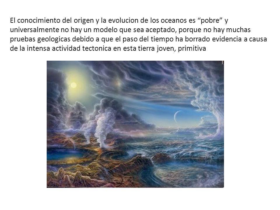 El conocimiento del origen y la evolucion de los oceanos es pobre y universalmente no hay un modelo que sea aceptado, porque no hay muchas pruebas geologicas debido a que el paso del tiempo ha borrado evidencia a causa de la intensa actividad tectonica en esta tierra joven, primitiva