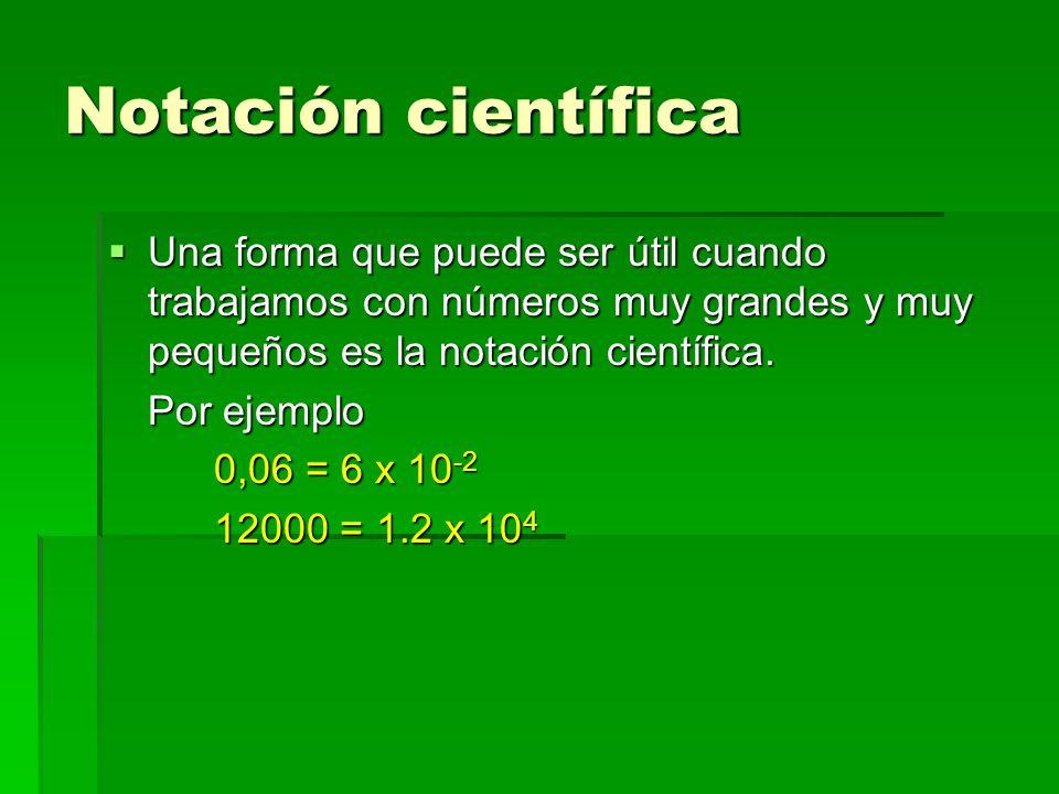 Notación científicaUna forma que puede ser útil cuando trabajamos con números muy grandes y muy pequeños es la notación científica.