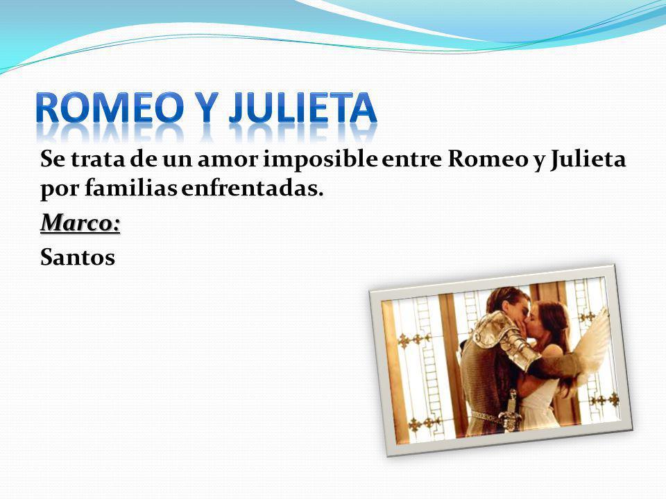 Romeo y Julieta Se trata de un amor imposible entre Romeo y Julieta por familias enfrentadas. Marco: