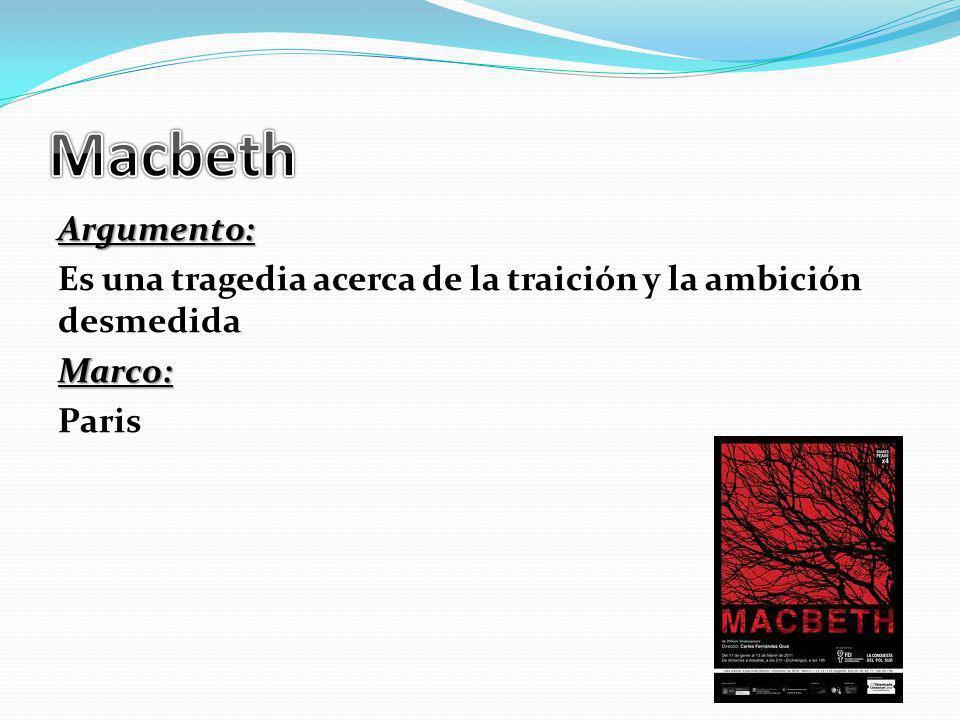 Macbeth Argumento: Es una tragedia acerca de la traición y la ambición desmedida Marco: Paris