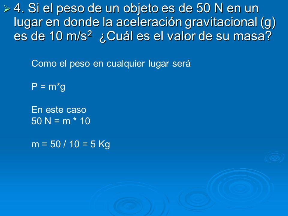 4. Si el peso de un objeto es de 50 N en un lugar en donde la aceleración gravitacional (g) es de 10 m/s2 ¿Cuál es el valor de su masa