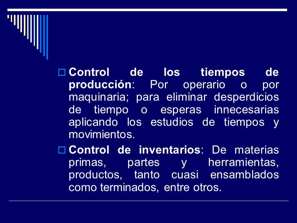 Control de los tiempos de producción: Por operario o por maquinaria; para eliminar desperdicios de tiempo o esperas innecesarias aplicando los estudios de tiempos y movimientos.