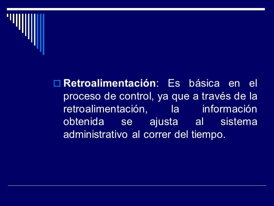 Retroalimentación: Es básica en el proceso de control, ya que a través de la retroalimentación, la información obtenida se ajusta al sistema administrativo al correr del tiempo.