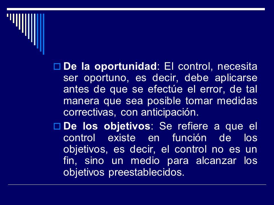 De la oportunidad: El control, necesita ser oportuno, es decir, debe aplicarse antes de que se efectúe el error, de tal manera que sea posible tomar medidas correctivas, con anticipación.