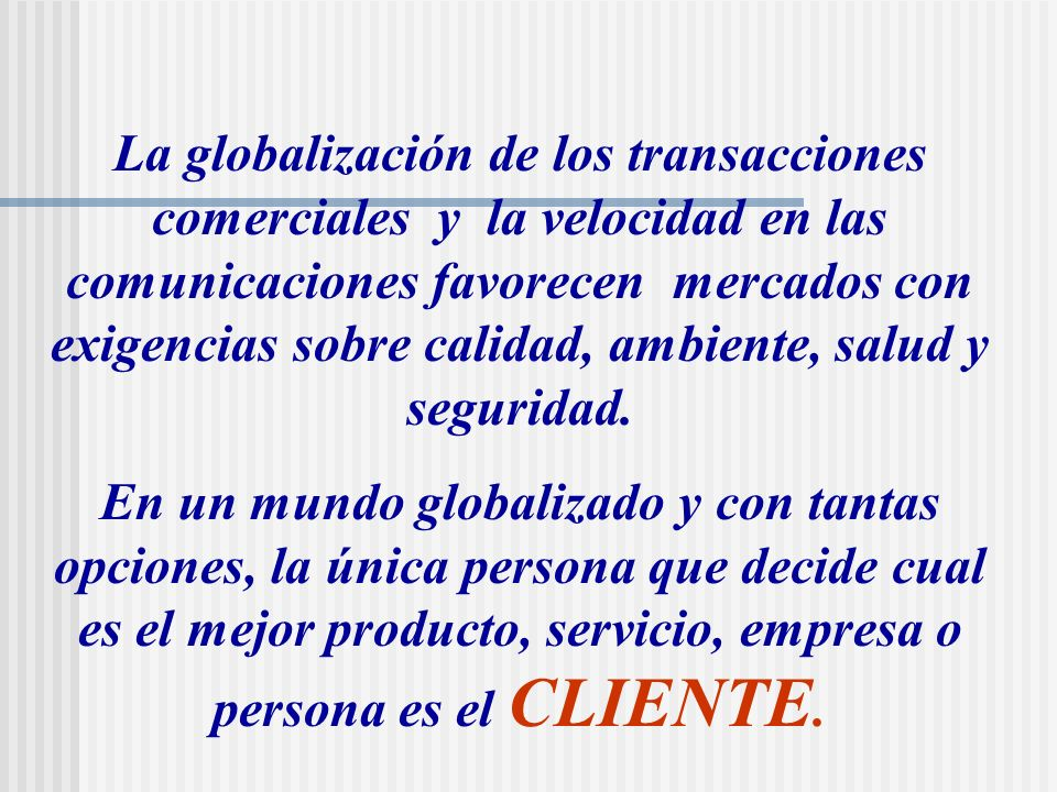 La globalización de los transacciones comerciales y la velocidad en las comunicaciones favorecen mercados con exigencias sobre calidad, ambiente, salud y seguridad.