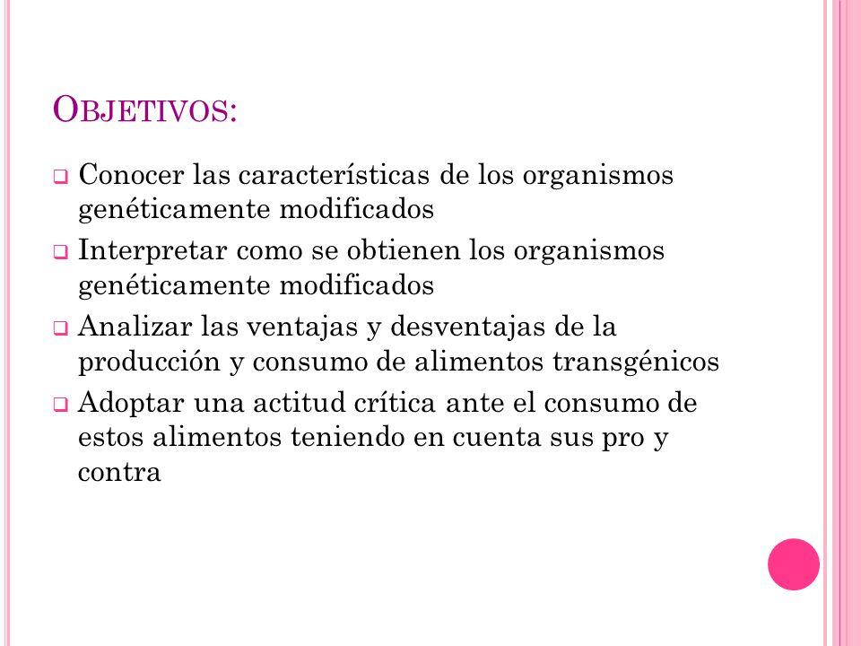Objetivos: Conocer las características de los organismos genéticamente modificados.