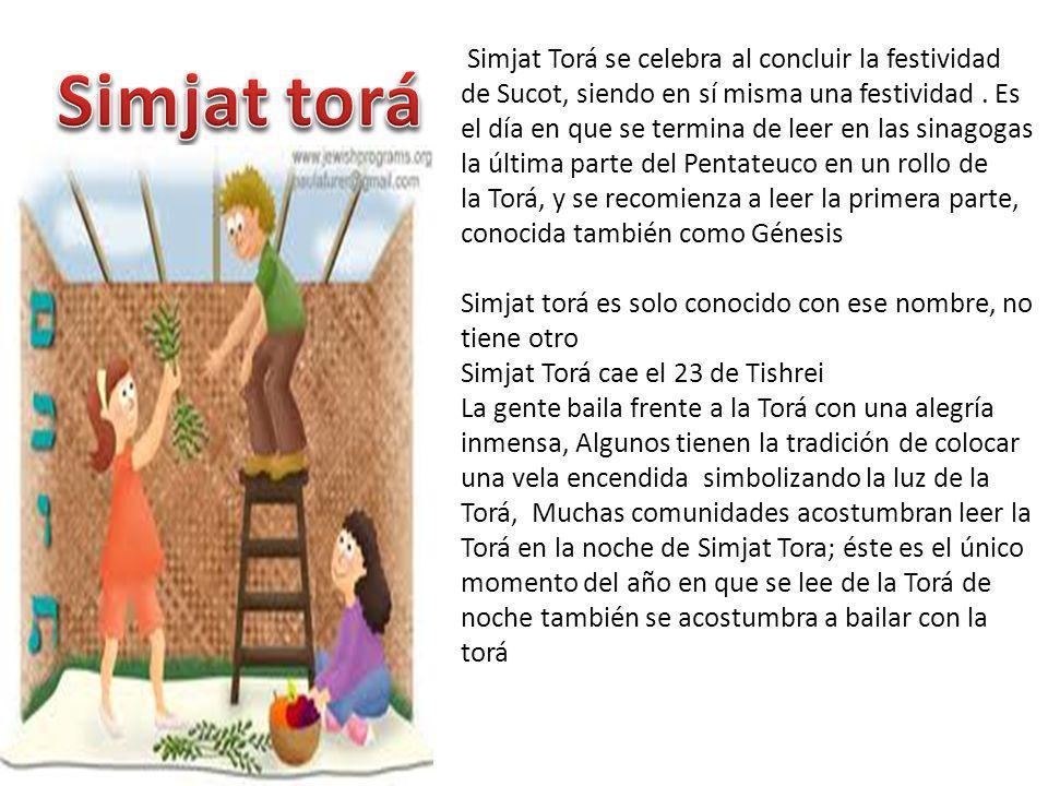 Simjat Torá se celebra al concluir la festividad de Sucot, siendo en sí misma una festividad . Es el día en que se termina de leer en las sinagogas la última parte del Pentateuco en un rollo de la Torá, y se recomienza a leer la primera parte, conocida también como Génesis