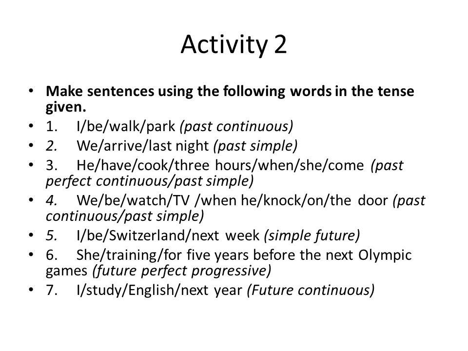 Activity 2 Make sentences using the following words in the tense given. 1. I/be/walk/park (past continuous)