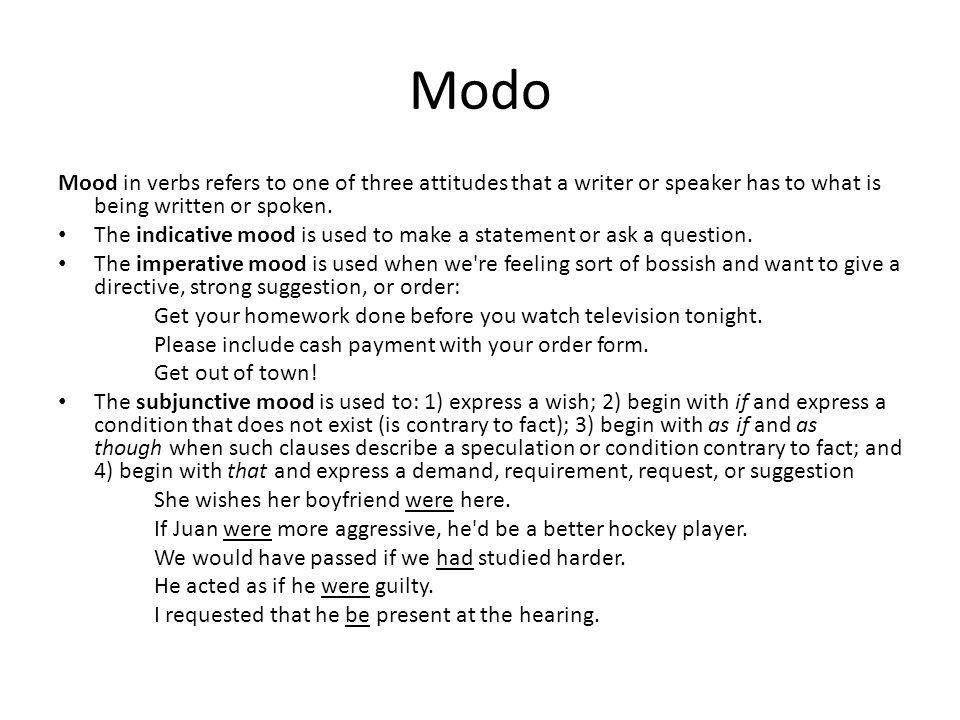 Modo Mood in verbs refers to one of three attitudes that a writer or speaker has to what is being written or spoken.