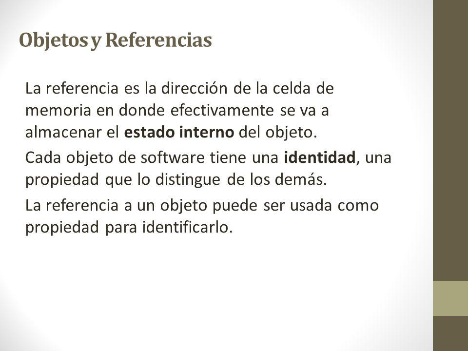 Objetos y Referencias La referencia es la dirección de la celda de memoria en donde efectivamente se va a almacenar el estado interno del objeto.