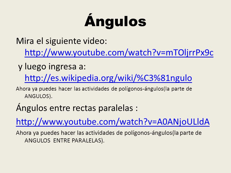 Ángulos Mira el siguiente video: http://www.youtube.com/watch v=mTOljrrPx9c. y luego ingresa a: http://es.wikipedia.org/wiki/%C3%81ngulo.