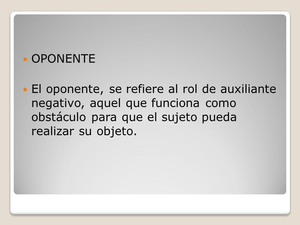 OPONENTE El oponente, se refiere al rol de auxiliante negativo, aquel que funciona como obstáculo para que el sujeto pueda realizar su objeto.