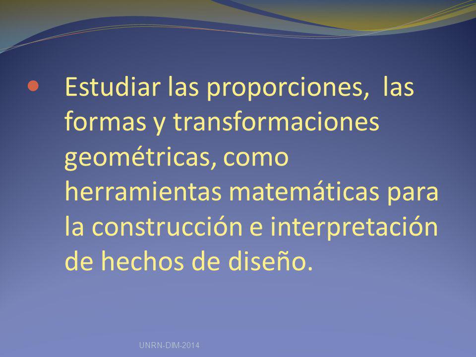 Estudiar las proporciones, las formas y transformaciones geométricas, como herramientas matemáticas para la construcción e interpretación de hechos de diseño.