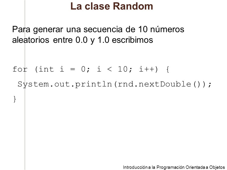 La clase Random Para generar una secuencia de 10 números aleatorios entre 0.0 y 1.0 escribimos. for (int i = 0; i < 10; i++) {