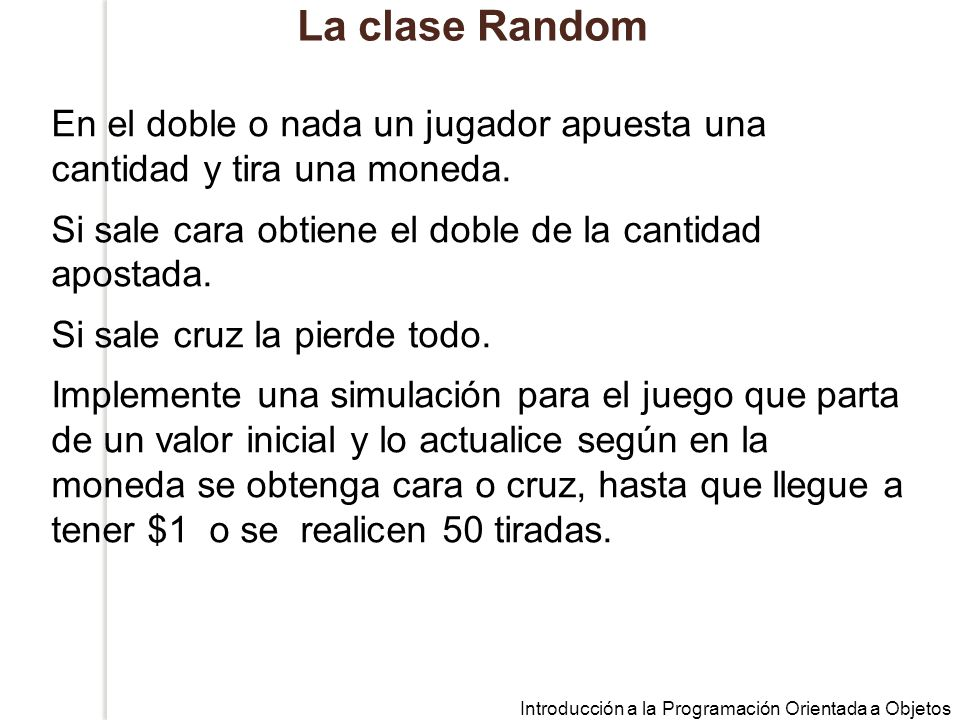 La clase Random En el doble o nada un jugador apuesta una cantidad y tira una moneda. Si sale cara obtiene el doble de la cantidad apostada.
