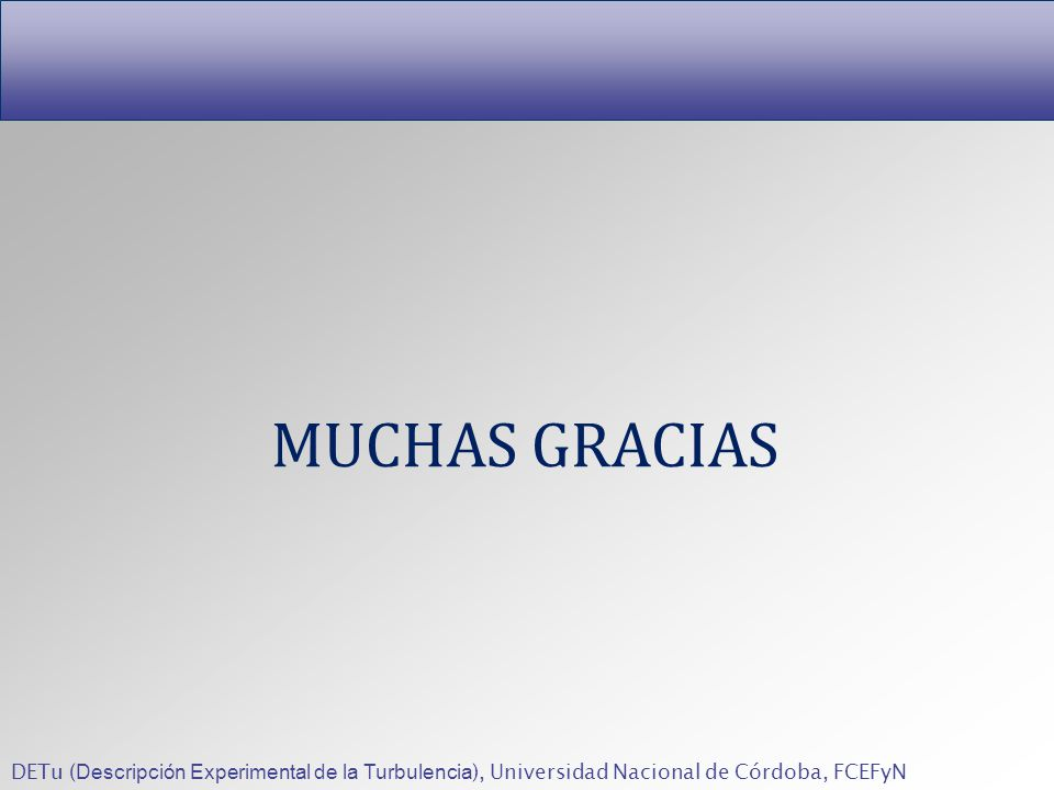 MUCHAS GRACIAS DETu (Descripción Experimental de la Turbulencia), Universidad Nacional de Córdoba, FCEFyN.
