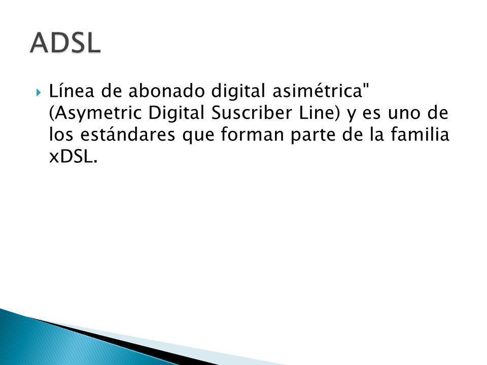 ADSL Línea de abonado digital asimétrica (Asymetric Digital Suscriber Line) y es uno de los estándares que forman parte de la familia xDSL.