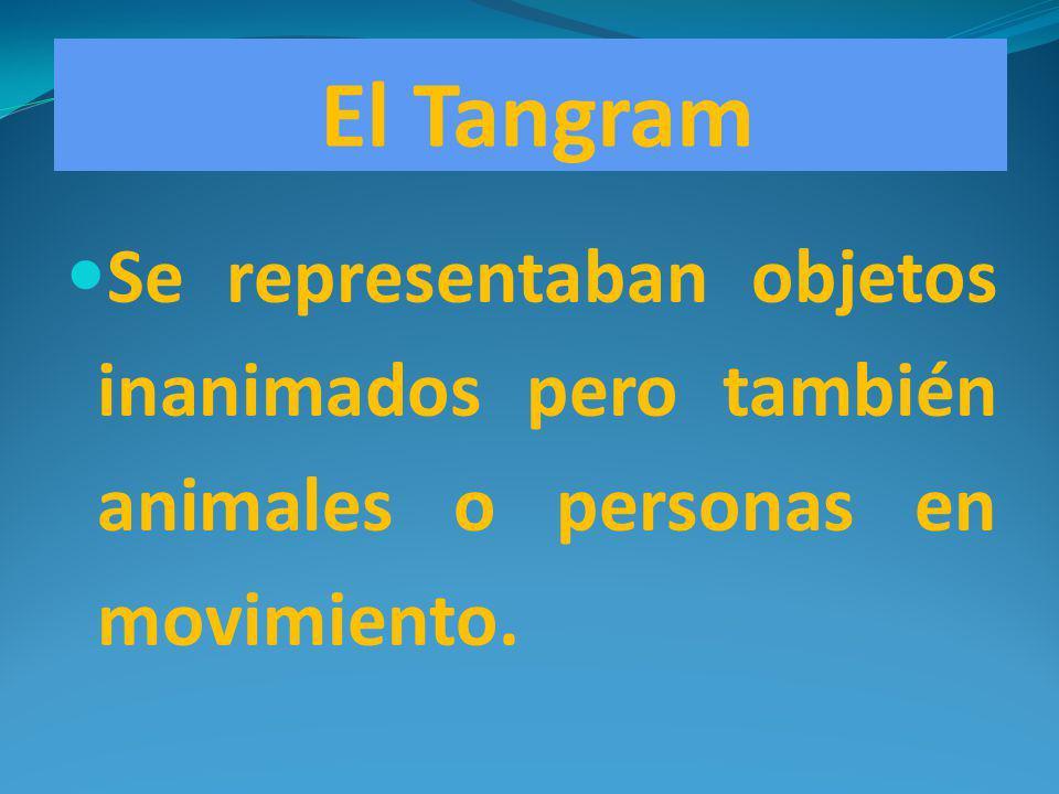 El Tangram Se representaban objetos inanimados pero también animales o personas en movimiento.