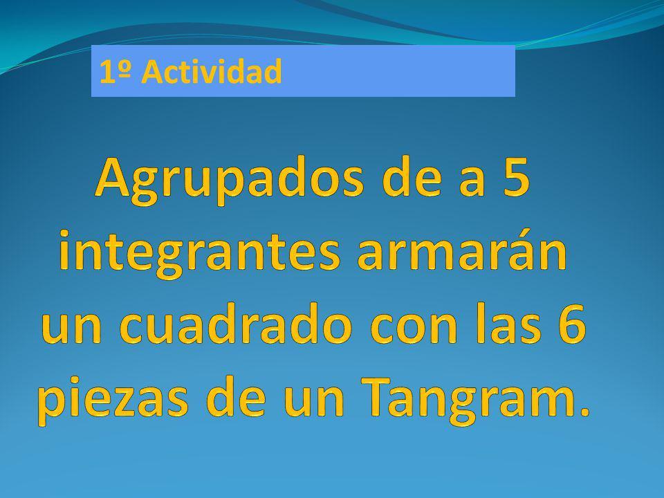 1º Actividad Agrupados de a 5 integrantes armarán un cuadrado con las 6 piezas de un Tangram.