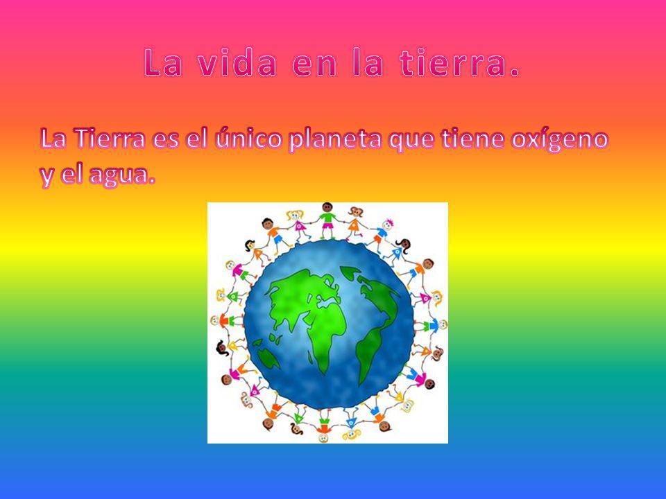 La vida en la tierra. La Tierra es el único planeta que tiene oxígeno y el agua.