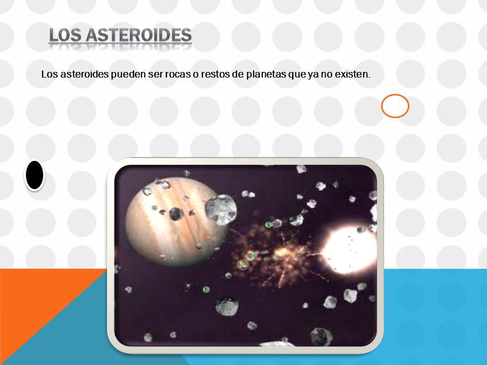 Los asteroides Los asteroides pueden ser rocas o restos de planetas que ya no existen.