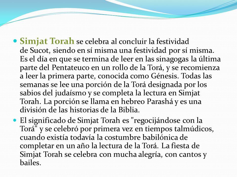 Simjat Torah se celebra al concluir la festividad de Sucot, siendo en sí misma una festividad por sí misma. Es el día en que se termina de leer en las sinagogas la última parte del Pentateuco en un rollo de la Torá, y se recomienza a leer la primera parte, conocida como Génesis. Todas las semanas se lee una porción de la Torá designada por los sabios del judaísmo y se completa la lectura en Simjat Torah. La porción se llama en hebreo Parashá y es una división de las historias de la Biblia.