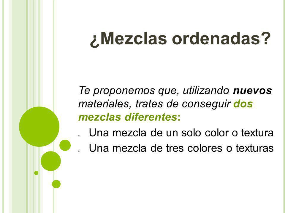 ¿Mezclas ordenadas Te proponemos que, utilizando nuevos materiales, trates de conseguir dos mezclas diferentes: