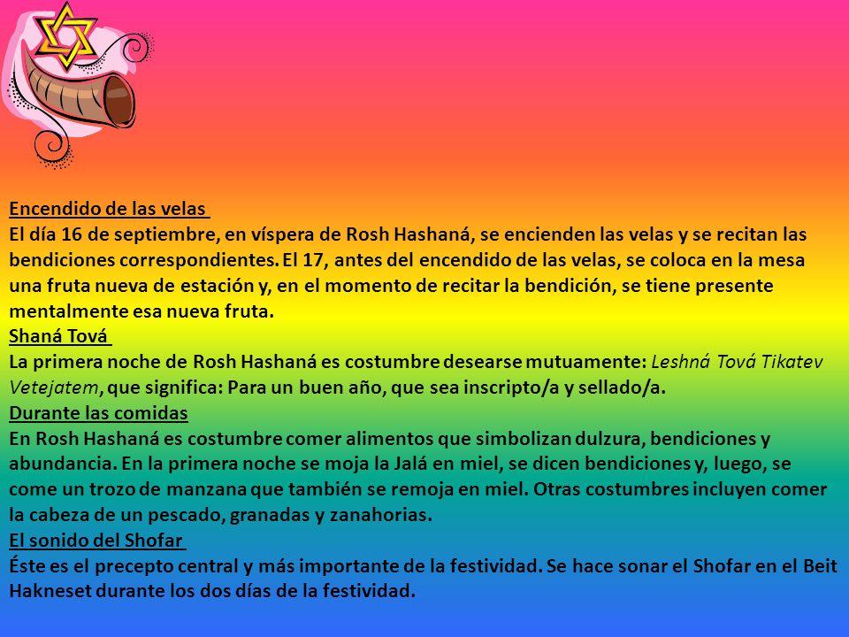 Encendido de las velas El día 16 de septiembre, en víspera de Rosh Hashaná, se encienden las velas y se recitan las bendiciones correspondientes. El 17, antes del encendido de las velas, se coloca en la mesa una fruta nueva de estación y, en el momento de recitar la bendición, se tiene presente mentalmente esa nueva fruta.