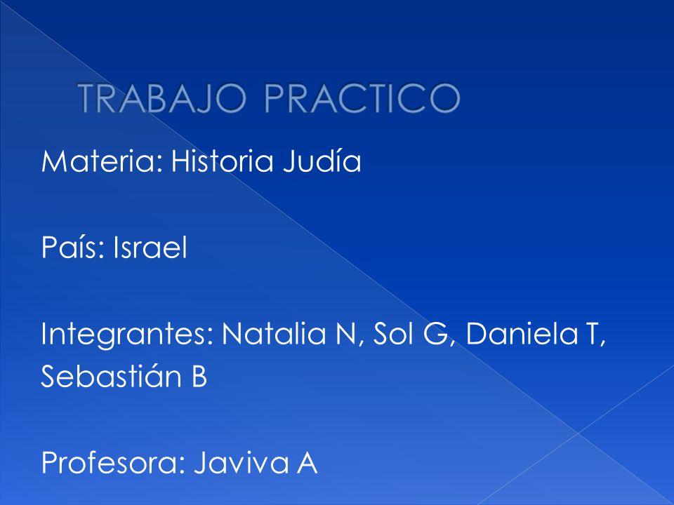TRABAJO PRACTICO Materia: Historia Judía País: Israel Integrantes: Natalia N, Sol G, Daniela T, Sebastián B Profesora: Javiva A