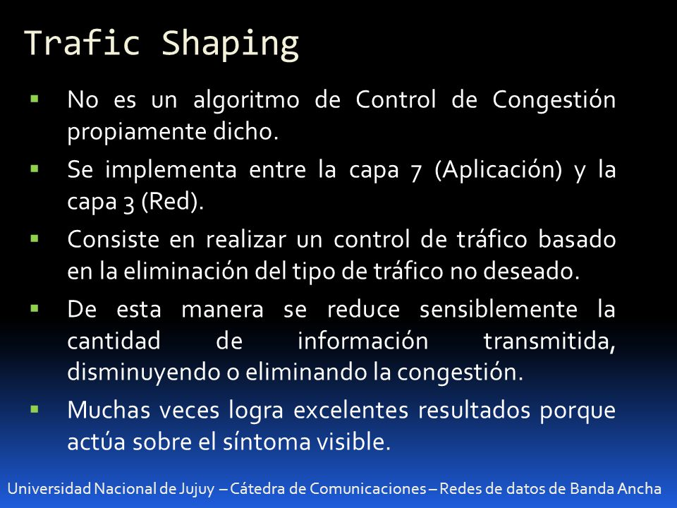 Trafic Shaping No es un algoritmo de Control de Congestión propiamente dicho. Se implementa entre la capa 7 (Aplicación) y la capa 3 (Red).