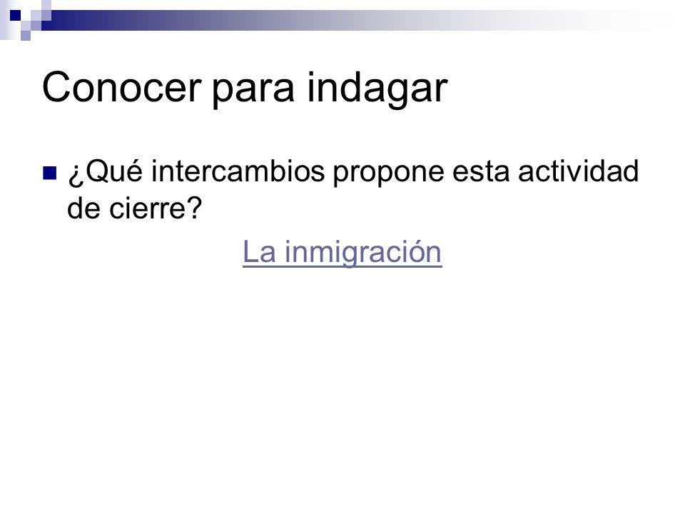 Conocer para indagar ¿Qué intercambios propone esta actividad de cierre La inmigración