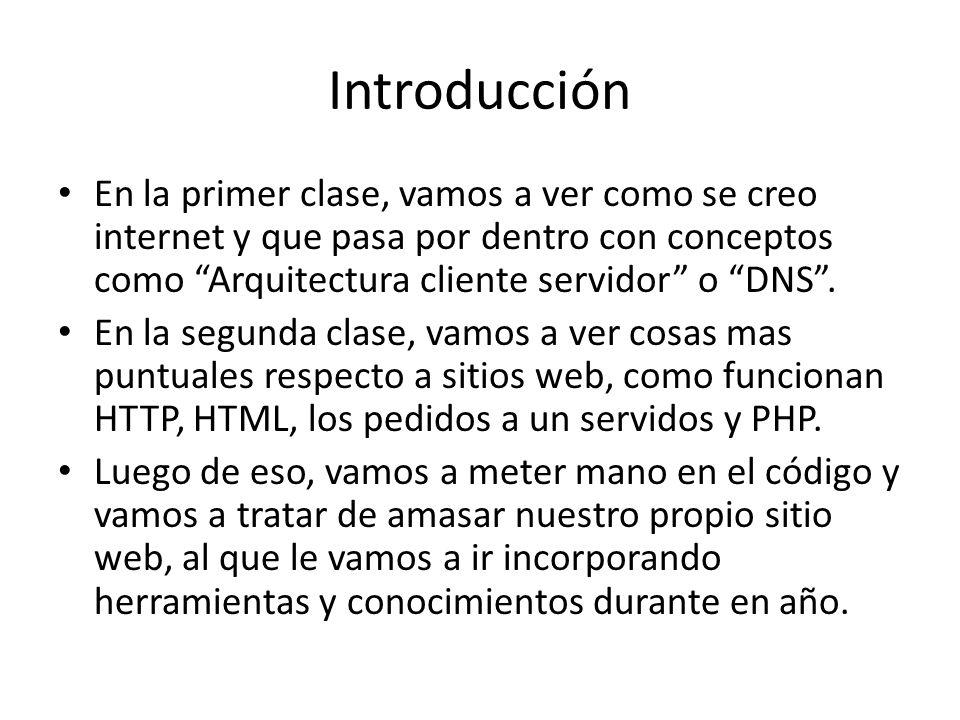Introducción En la primer clase, vamos a ver como se creo internet y que pasa por dentro con conceptos como Arquitectura cliente servidor o DNS .