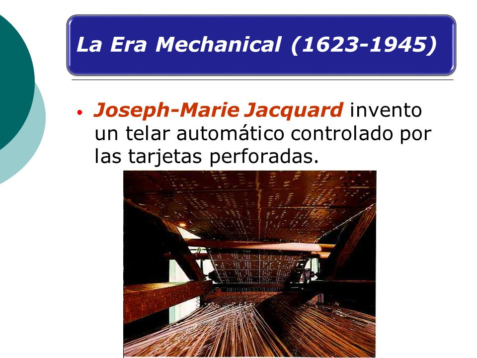 La Era Mechanical (1623-1945) Joseph-Marie Jacquard invento un telar automático controlado por las tarjetas perforadas.