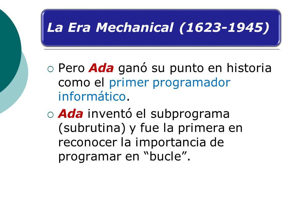 La Era Mechanical (1623-1945) Pero Ada ganó su punto en historia como el primer programador informático.