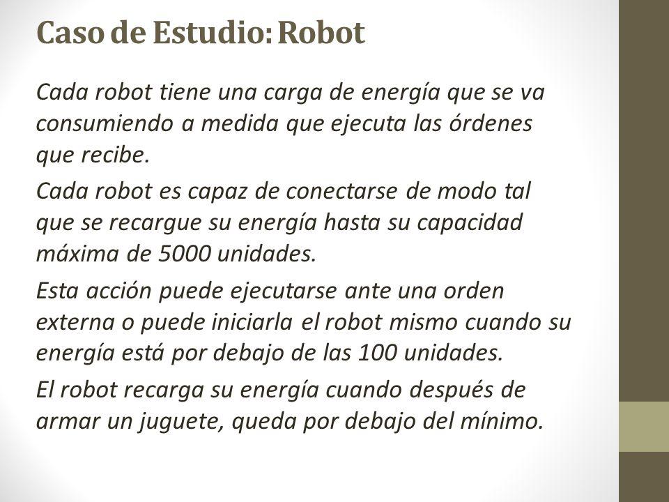 Caso de Estudio: Robot Cada robot tiene una carga de energía que se va consumiendo a medida que ejecuta las órdenes que recibe.