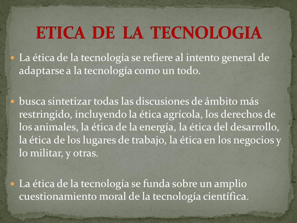 ETICA DE LA TECNOLOGIA La ética de la tecnología se refiere al intento general de adaptarse a la tecnología como un todo.
