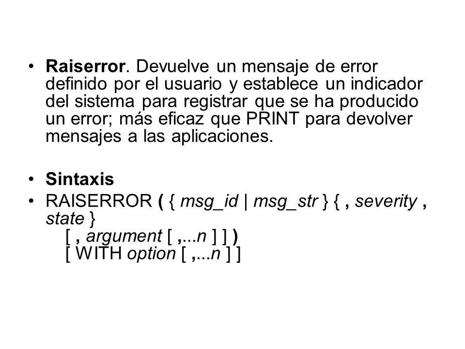Raiserror. Devuelve un mensaje de error definido por el usuario y establece un indicador del sistema para registrar que se ha producido un error; más eficaz que PRINT para devolver mensajes a las aplicaciones.